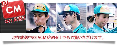 TVCM on AIR!! 現在放送中のTVCMがWEB上でもご覧いただけます